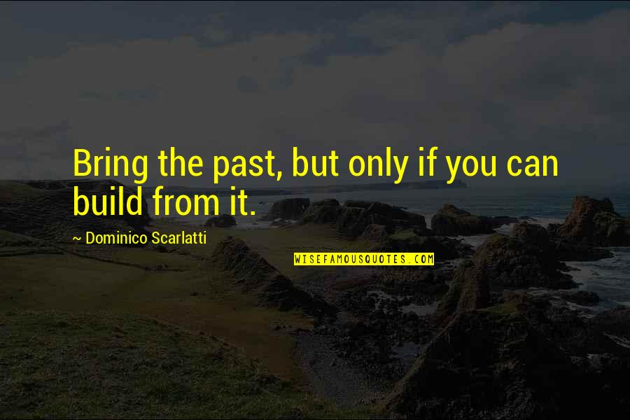 Dominico Quotes By Dominico Scarlatti: Bring the past, but only if you can