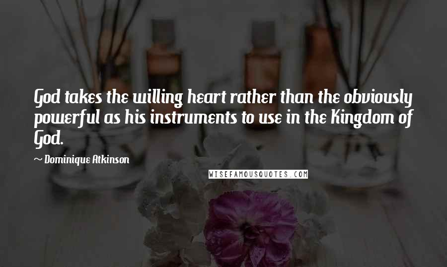 Dominique Atkinson quotes: God takes the willing heart rather than the obviously powerful as his instruments to use in the Kingdom of God.
