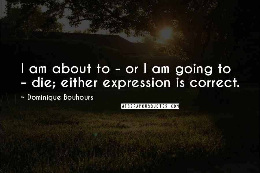 Dominique Bouhours quotes: I am about to - or I am going to - die; either expression is correct.