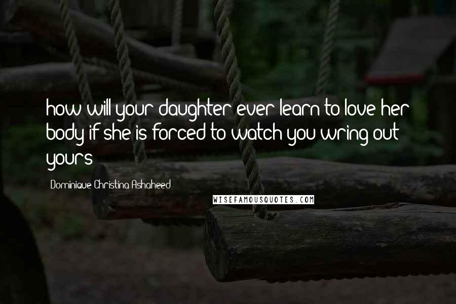 Dominique Christina Ashaheed quotes: how will your daughter ever learn to love her body if she is forced to watch you wring out yours?
