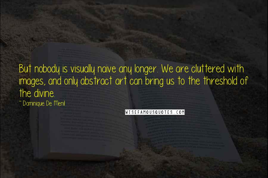 Dominique De Menil quotes: But nobody is visually naive any longer. We are cluttered with images, and only abstract art can bring us to the threshold of the divine.