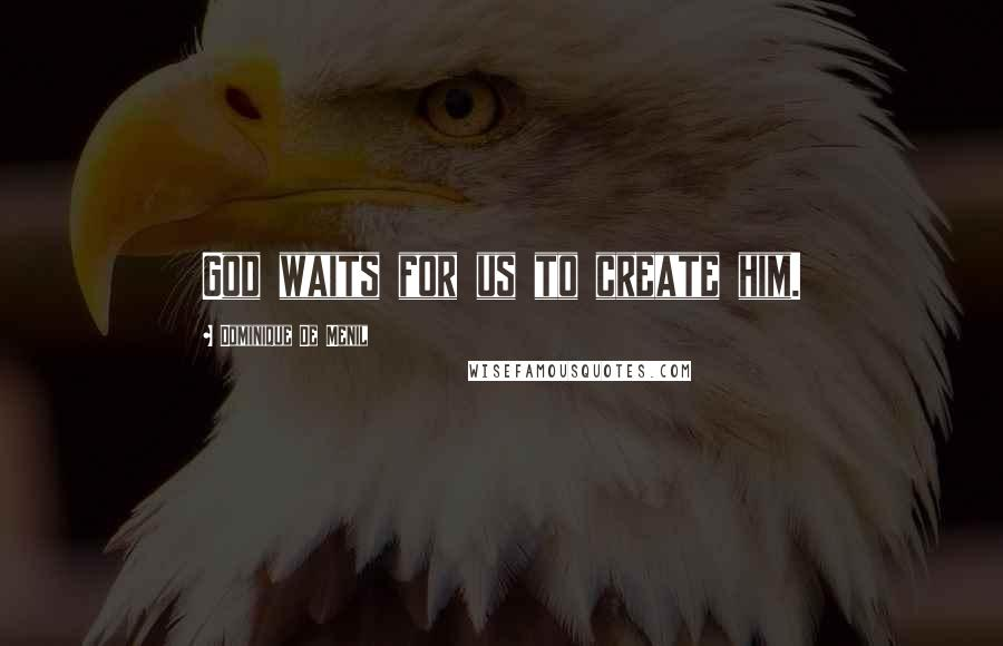 Dominique De Menil quotes: God waits for us to create him.