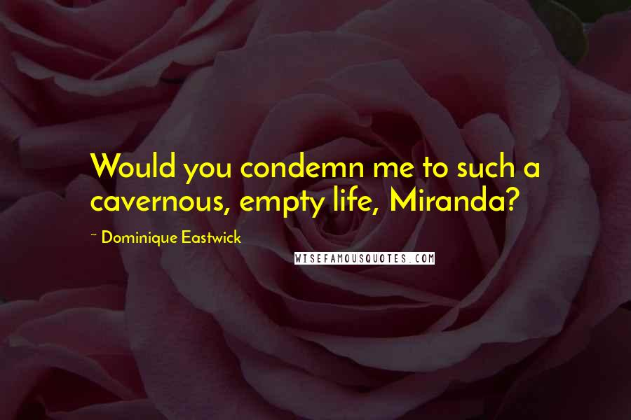 Dominique Eastwick quotes: Would you condemn me to such a cavernous, empty life, Miranda?