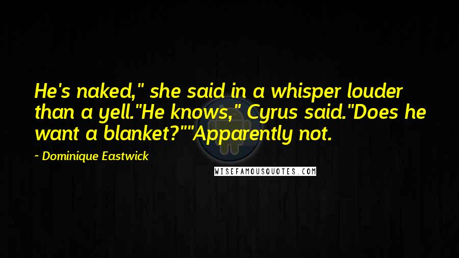 "Dominique Eastwick quotes: He's naked,"" she said in a whisper louder than a yell.""He knows,"" Cyrus said.""Does he want a blanket?""""Apparently not."