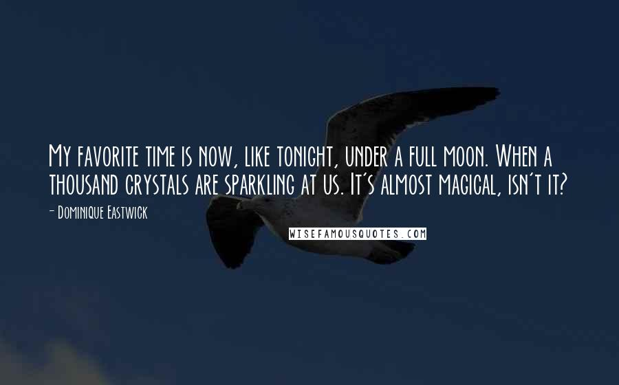 Dominique Eastwick quotes: My favorite time is now, like tonight, under a full moon. When a thousand crystals are sparkling at us. It's almost magical, isn't it?