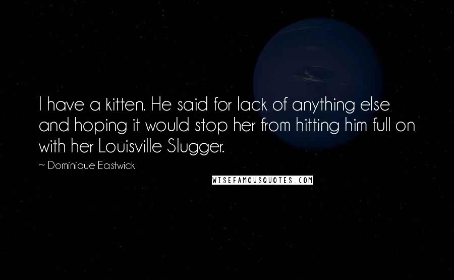Dominique Eastwick quotes: I have a kitten. He said for lack of anything else and hoping it would stop her from hitting him full on with her Louisville Slugger.