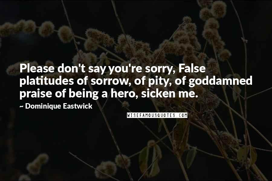 Dominique Eastwick quotes: Please don't say you're sorry, False platitudes of sorrow, of pity, of goddamned praise of being a hero, sicken me.