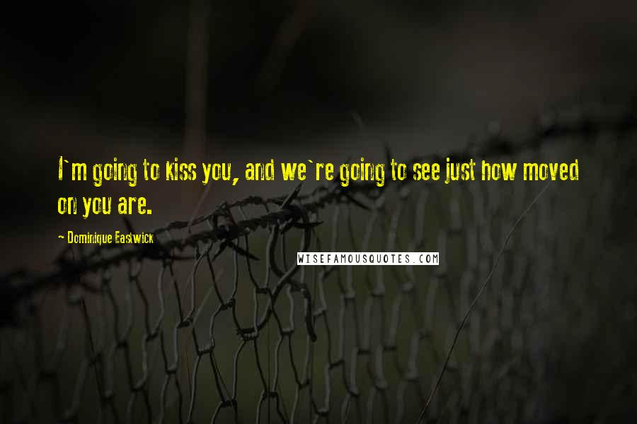 Dominique Eastwick quotes: I'm going to kiss you, and we're going to see just how moved on you are.