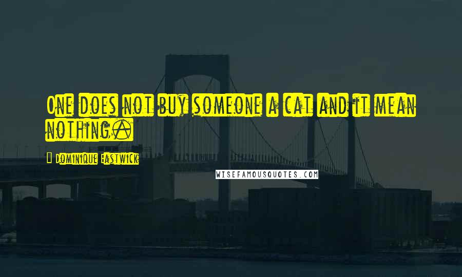 Dominique Eastwick quotes: One does not buy someone a cat and it mean nothing.