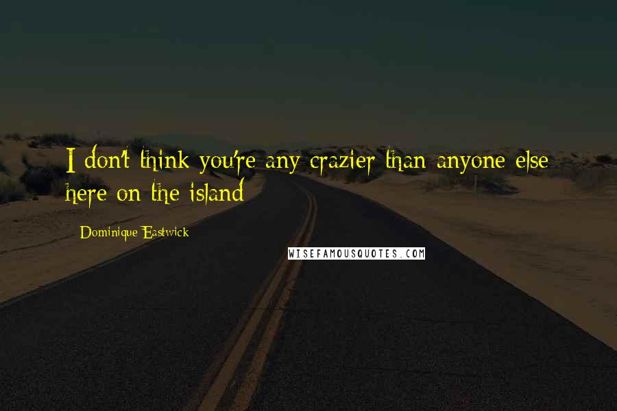 Dominique Eastwick quotes: I don't think you're any crazier than anyone else here on the island
