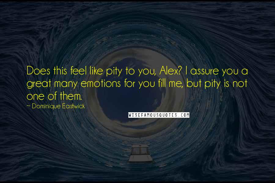 Dominique Eastwick quotes: Does this feel like pity to you, Alex? I assure you a great many emotions for you fill me, but pity is not one of them.