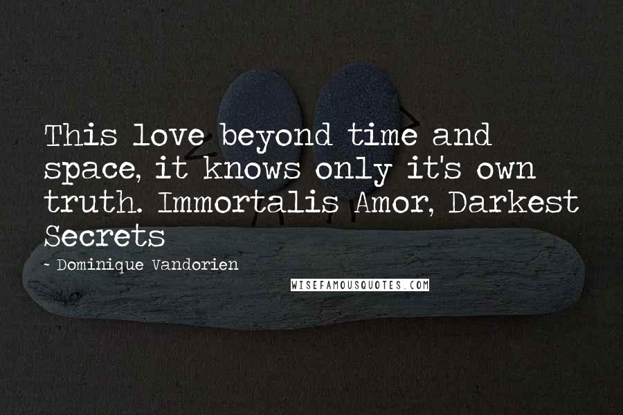 Dominique Vandorien quotes: This love beyond time and space, it knows only it's own truth. Immortalis Amor, Darkest Secrets