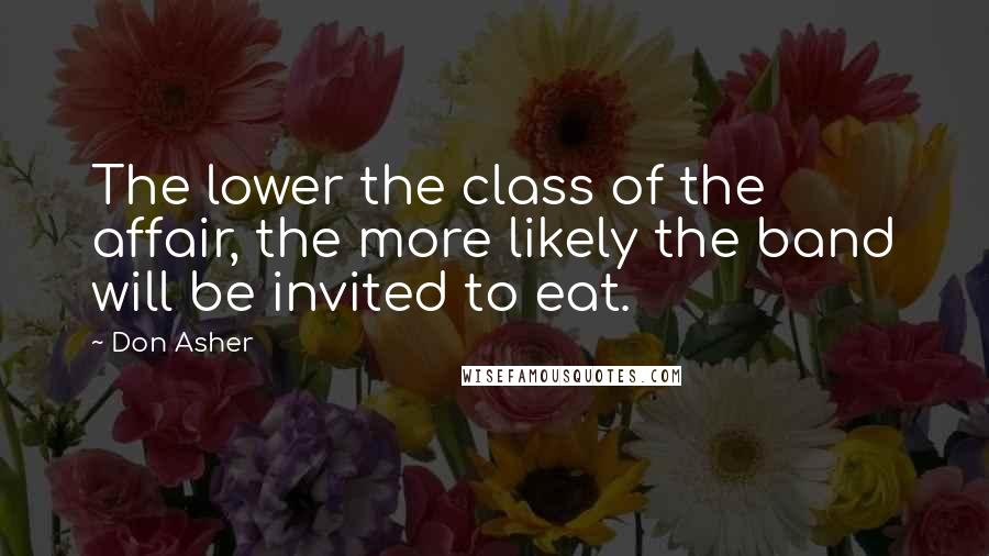 Don Asher quotes: The lower the class of the affair, the more likely the band will be invited to eat.