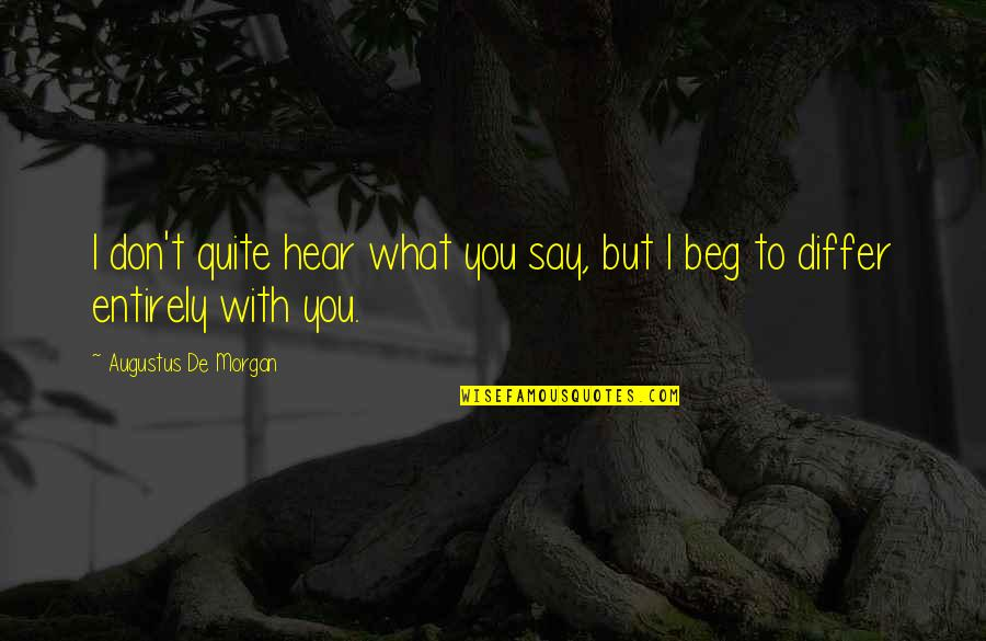 Don Beg Quotes By Augustus De Morgan: I don't quite hear what you say, but
