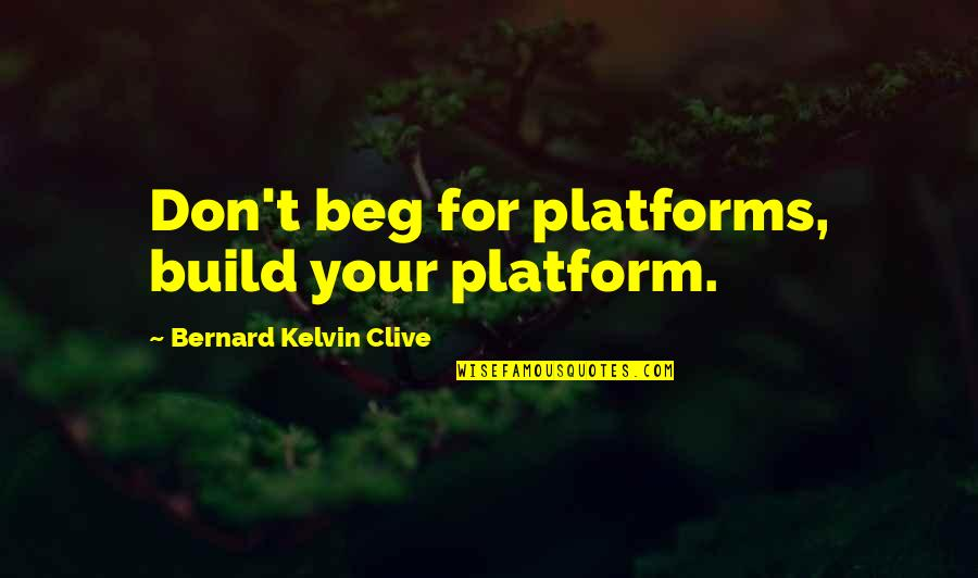 Don Beg Quotes By Bernard Kelvin Clive: Don't beg for platforms, build your platform.