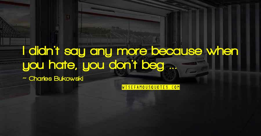Don Beg Quotes By Charles Bukowski: I didn't say any more because when you
