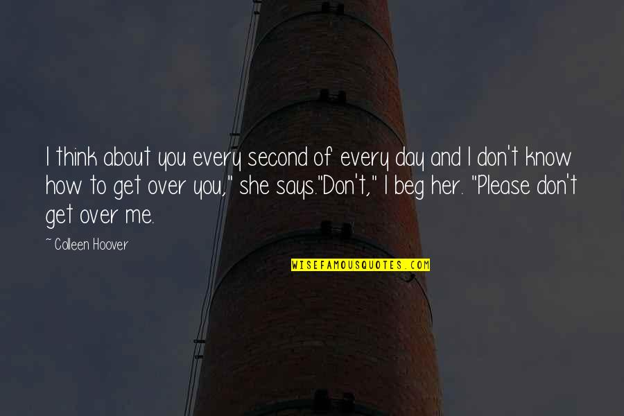 Don Beg Quotes By Colleen Hoover: I think about you every second of every