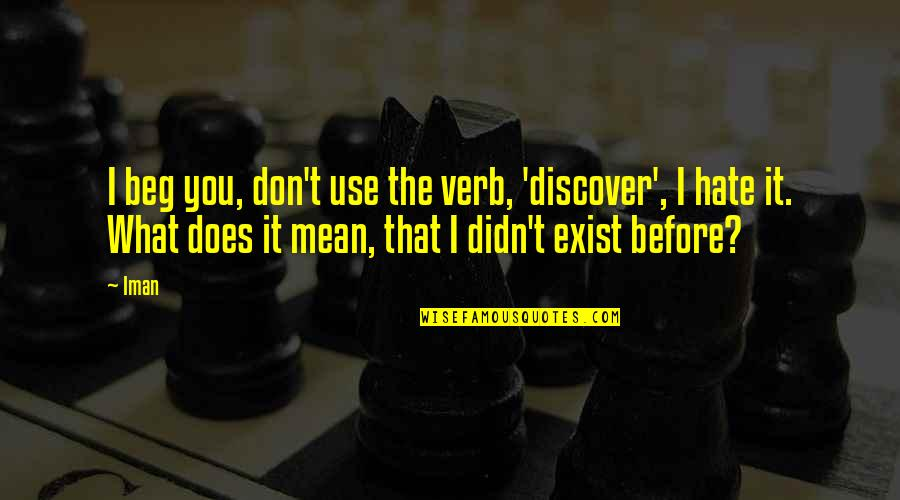 Don Beg Quotes By Iman: I beg you, don't use the verb, 'discover',