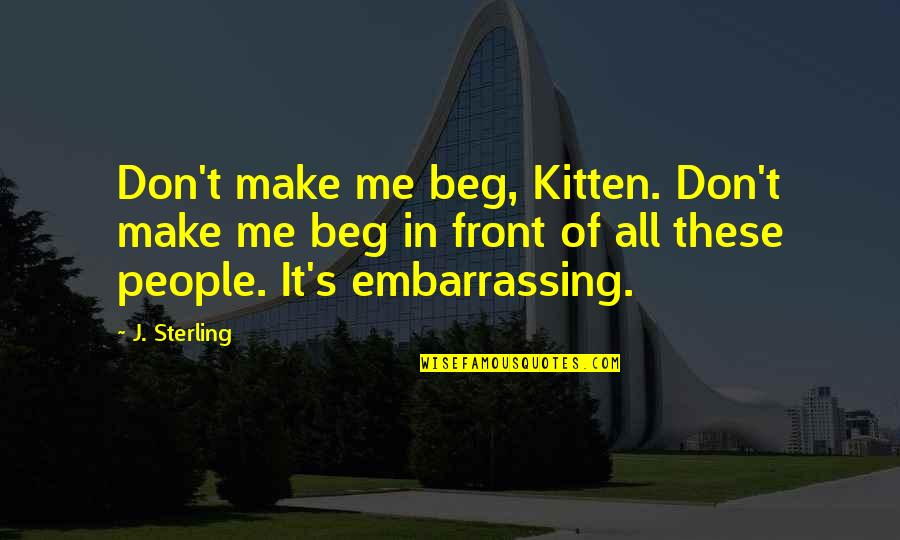 Don Beg Quotes By J. Sterling: Don't make me beg, Kitten. Don't make me