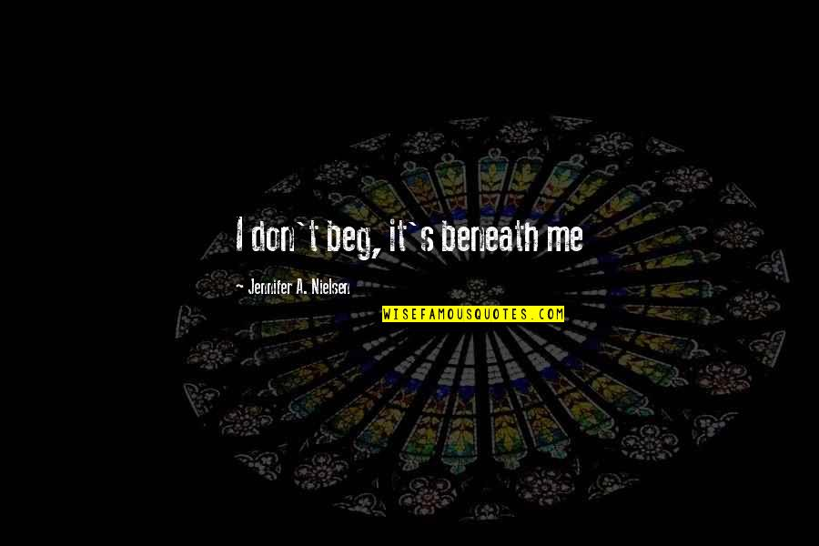 Don Beg Quotes By Jennifer A. Nielsen: I don't beg, it's beneath me