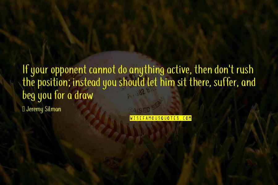 Don Beg Quotes By Jeremy Silman: If your opponent cannot do anything active, then