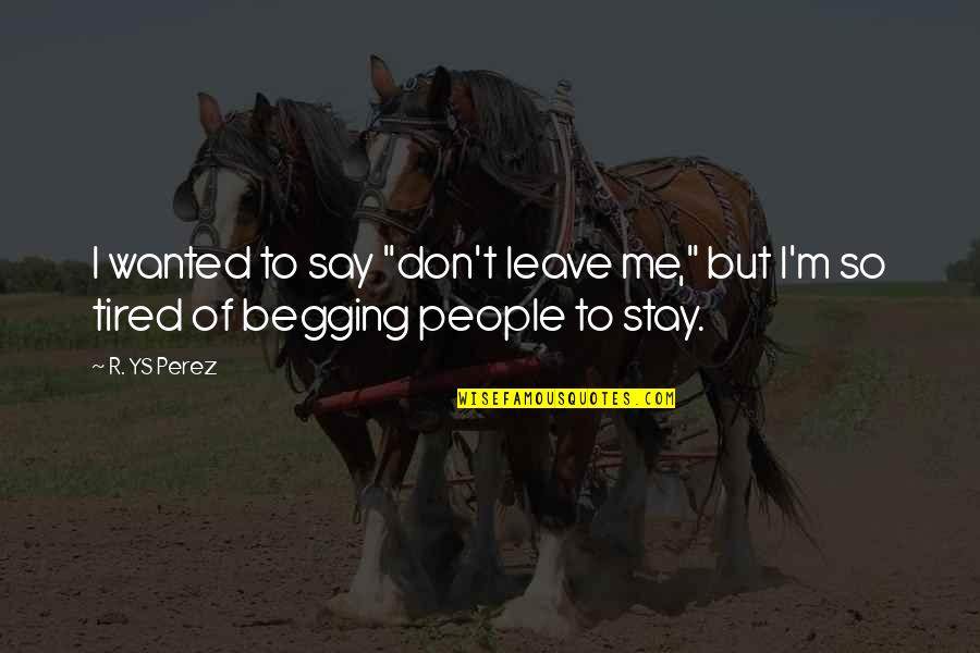"""Don Beg Quotes By R. YS Perez: I wanted to say """"don't leave me,"""" but"""