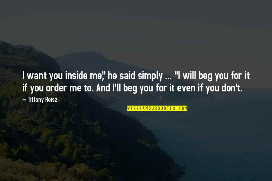 """Don Beg Quotes By Tiffany Reisz: I want you inside me,"""" he said simply"""