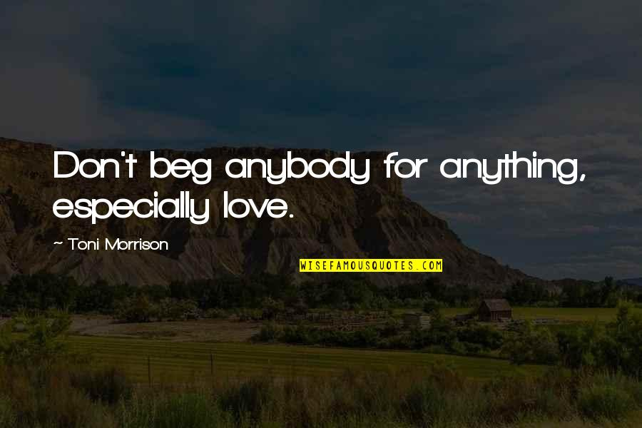 Don Beg Quotes By Toni Morrison: Don't beg anybody for anything, especially love.