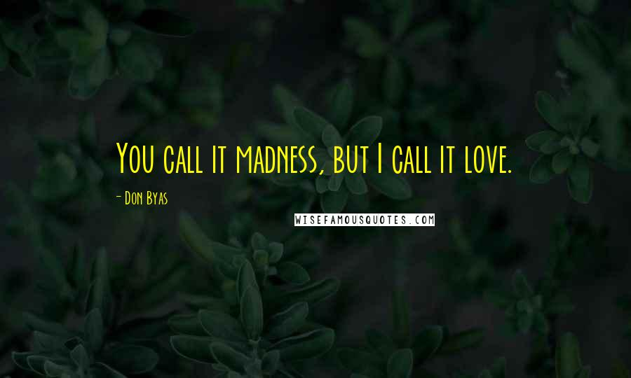 Don Byas quotes: You call it madness, but I call it love.