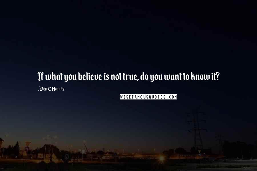Don C Harris quotes: If what you believe is not true, do you want to know it?