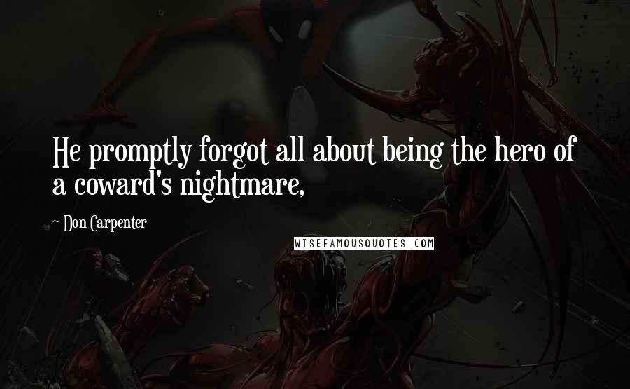 Don Carpenter quotes: He promptly forgot all about being the hero of a coward's nightmare,