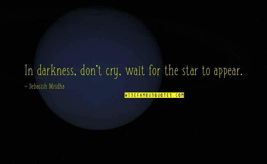 Don Cry Quotes By Debasish Mridha: In darkness, don't cry, wait for the star