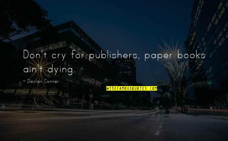Don Cry Quotes By Declan Conner: Don't cry for publishers, paper books ain't dying.