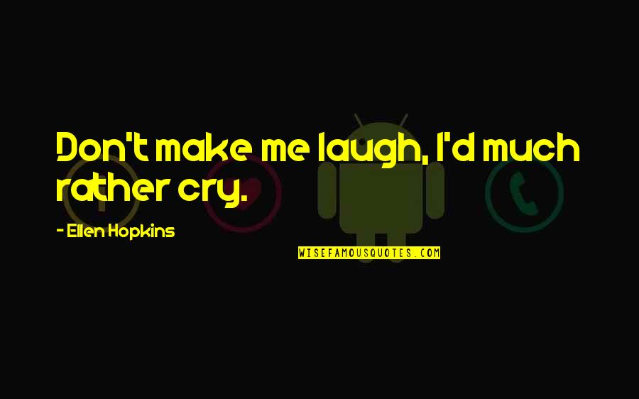 Don Cry Quotes By Ellen Hopkins: Don't make me laugh, I'd much rather cry.