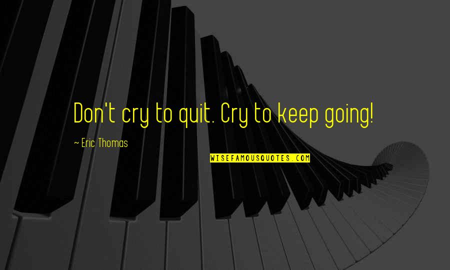 Don Cry Quotes By Eric Thomas: Don't cry to quit. Cry to keep going!