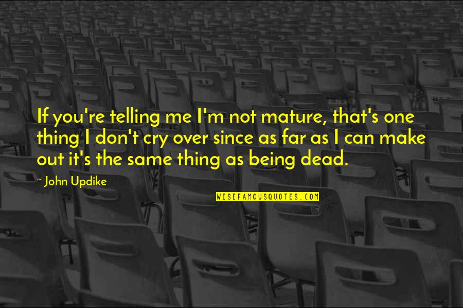 Don Cry Quotes By John Updike: If you're telling me I'm not mature, that's