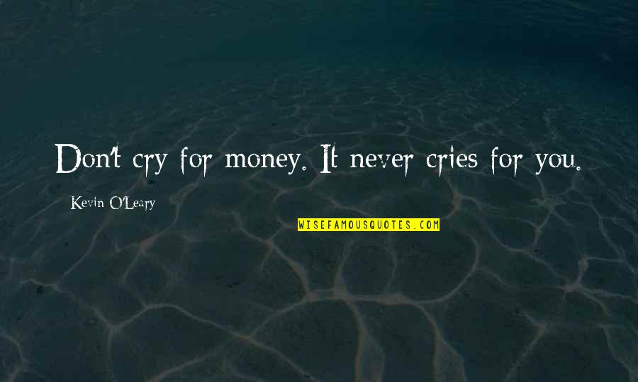 Don Cry Quotes By Kevin O'Leary: Don't cry for money. It never cries for