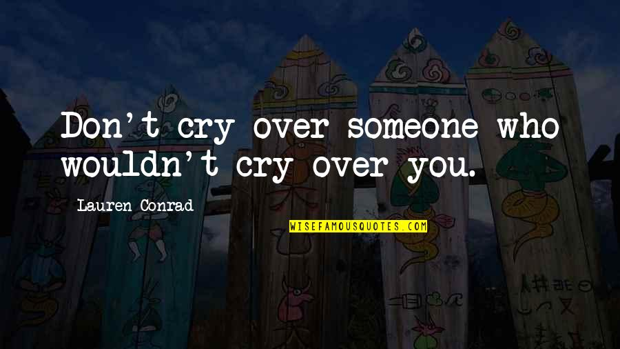 Don Cry Quotes By Lauren Conrad: Don't cry over someone who wouldn't cry over