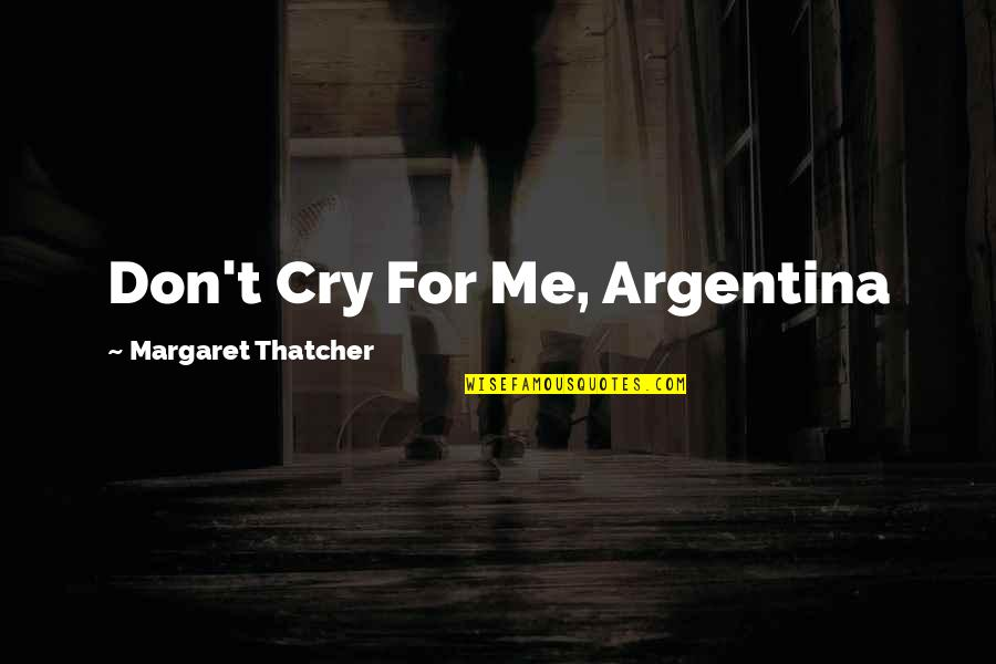 Don Cry Quotes By Margaret Thatcher: Don't Cry For Me, Argentina