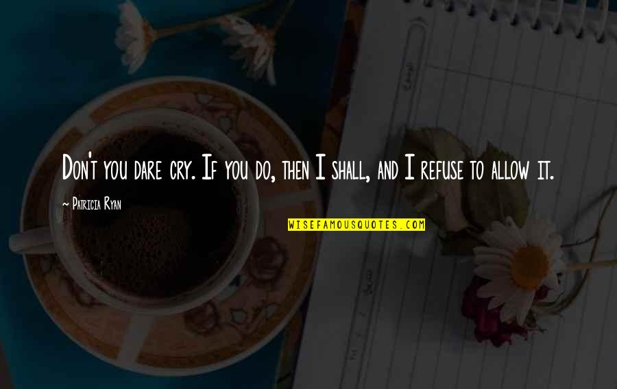 Don Cry Quotes By Patricia Ryan: Don't you dare cry. If you do, then