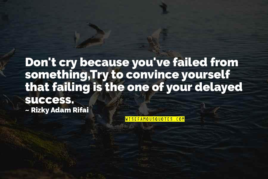 Don Cry Quotes By Rizky Adam Rifai: Don't cry because you've failed from something,Try to
