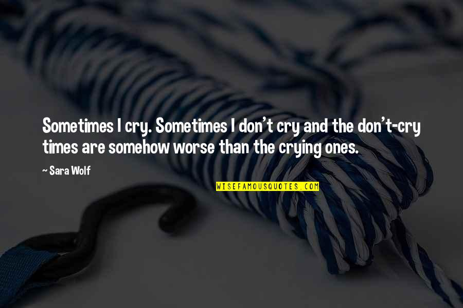 Don Cry Quotes By Sara Wolf: Sometimes I cry. Sometimes I don't cry and
