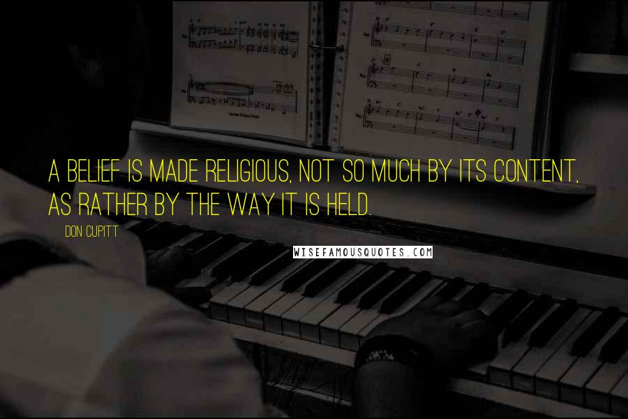 Don Cupitt quotes: A belief is made religious, not so much by its content, as rather by the way it is held.