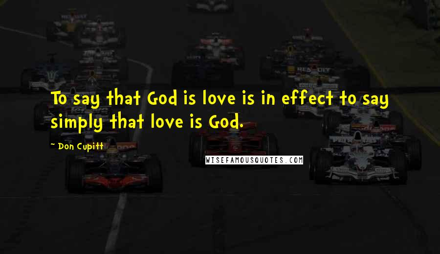 Don Cupitt quotes: To say that God is love is in effect to say simply that love is God.