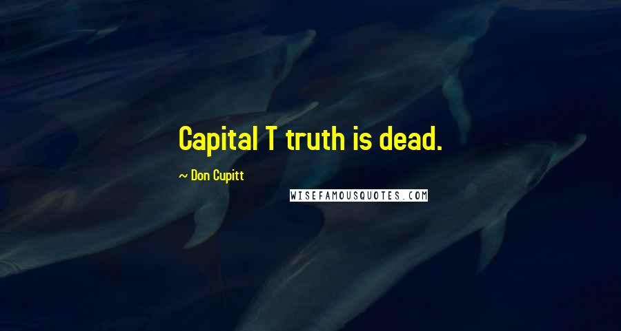 Don Cupitt quotes: Capital T truth is dead.