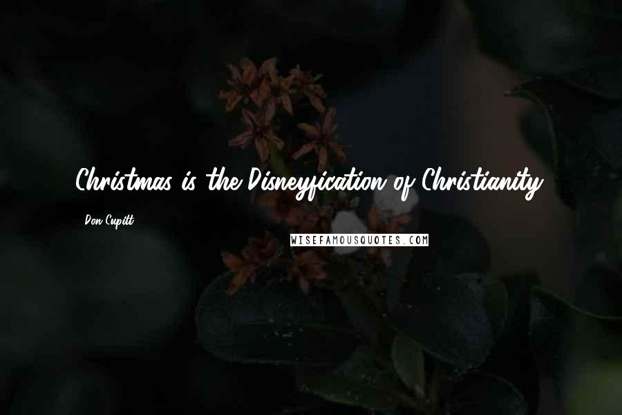 Don Cupitt quotes: Christmas is the Disneyfication of Christianity.