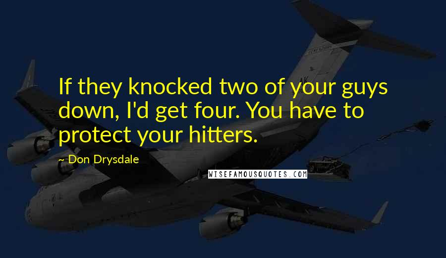 Don Drysdale quotes: If they knocked two of your guys down, I'd get four. You have to protect your hitters.