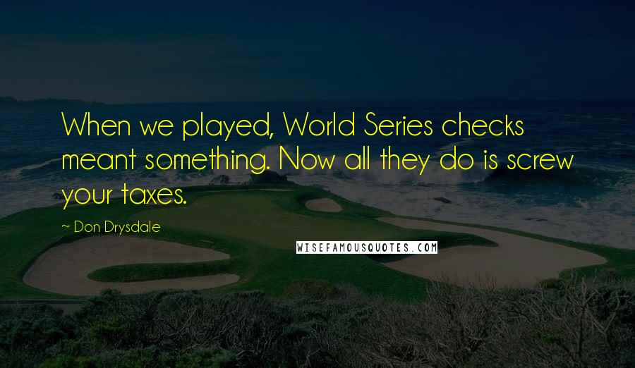 Don Drysdale quotes: When we played, World Series checks meant something. Now all they do is screw your taxes.