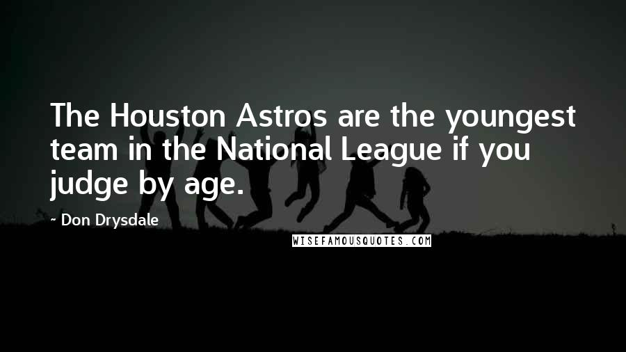 Don Drysdale quotes: The Houston Astros are the youngest team in the National League if you judge by age.