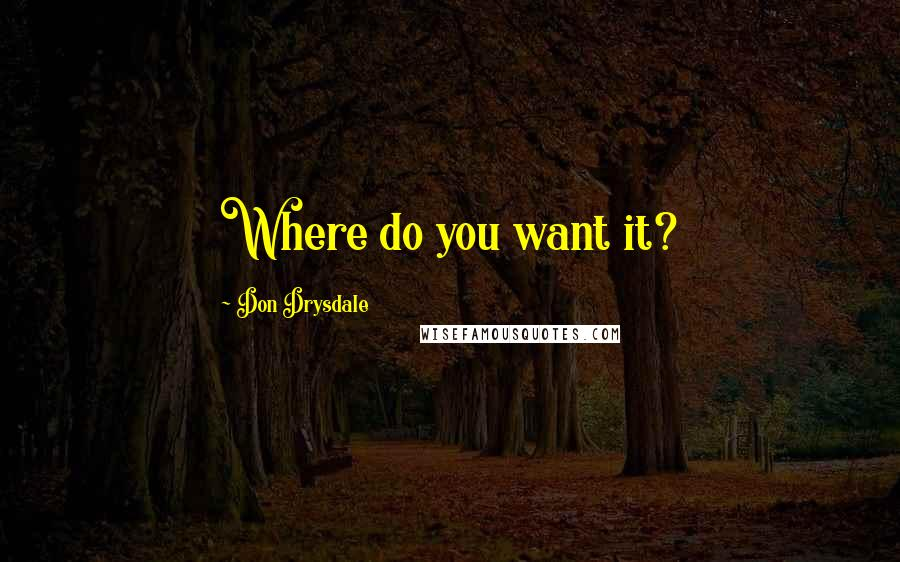 Don Drysdale quotes: Where do you want it?